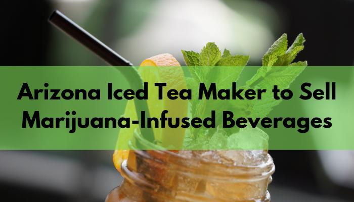 Arizona Iced Tea Maker to Sell Marijuana-Infused Beverages - Food